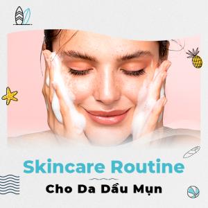 Skincare Routine cho da dầu mụn cơ bản